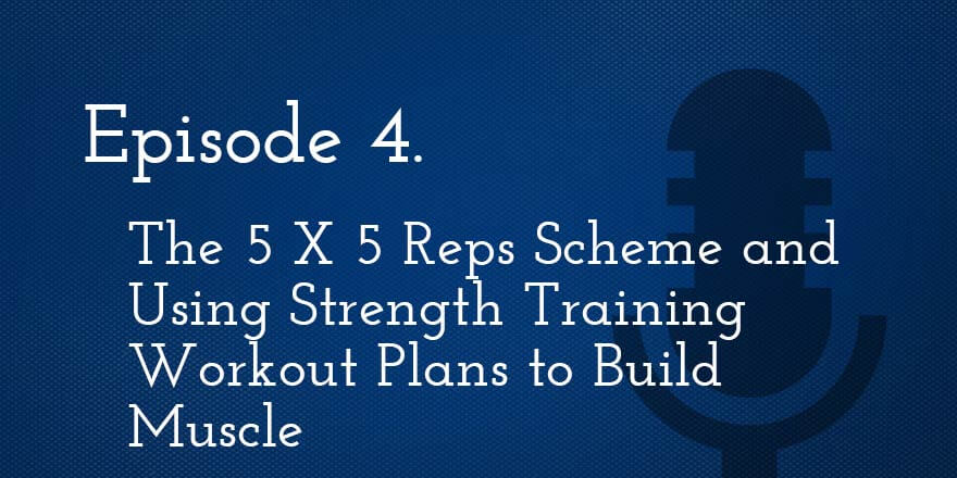 Episode 4. The 5 X 5 Reps Scheme and Using Strength Training Workout Plans to Build Muscle