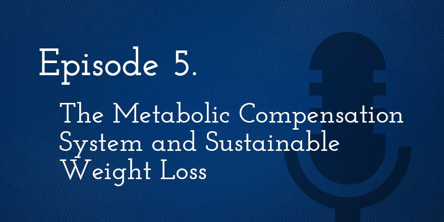 Episode 5. The Metabolic Compensation System and Sustainable Weight Loss