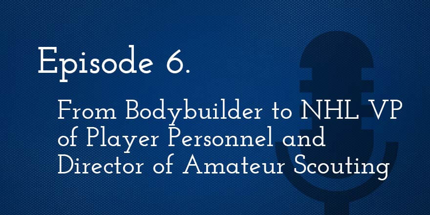 Episode 6. From Bodybuilder to NHL VP of Player Personnel and Director of Amateur Scouting