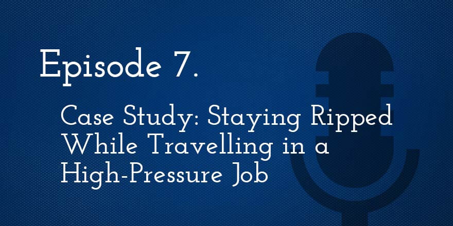 Episode 7. Case Study: Staying Ripped While Travelling in a High-Pressure Job