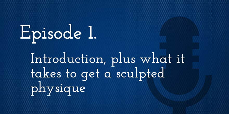 Episode 1. Introduction, plus what it takes to get a sculpted physique