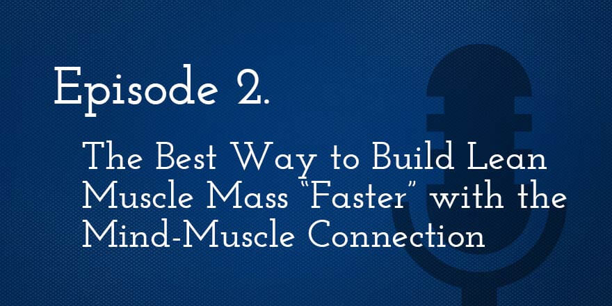 Episode 2. The best way to build lean muscle mass faster with the mind-muscle connection