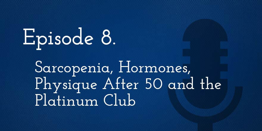 Episode 8. Sarcopenia, Hormones, Physique After Age 50 and the Platinum Club
