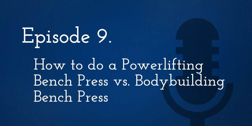 Episode 9. How to do a Powerlifting Bench Press vs. Bodybuilding Bench Press