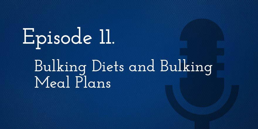 Episode 11. Bulking Diets and Bulking Meal Plans