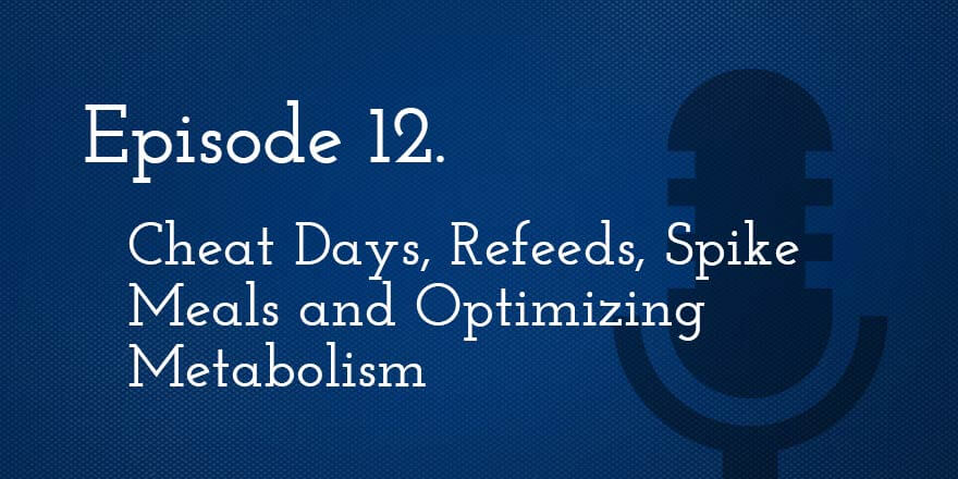 Episode 12. Cheat Days, Refeeds, Spike Meals and Optimizing Metabolism