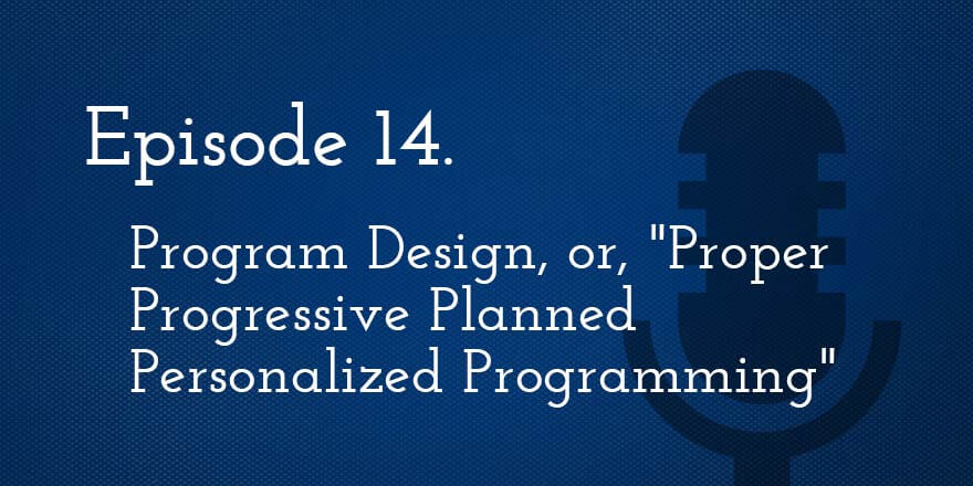 "Episode 14. Program Design, or, ""Proper Progressive Planned Personalized Programming"""