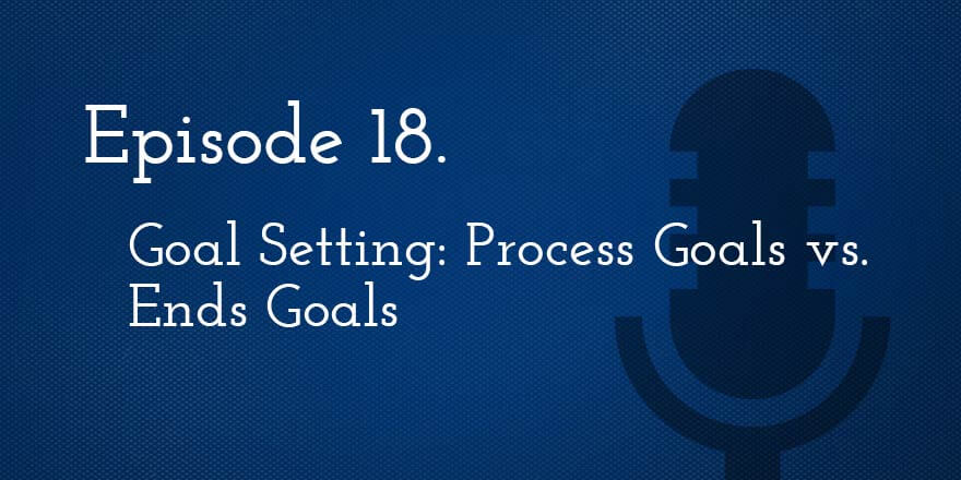 Episode 18. Goal-Setting: Process Goals Versus Ends Goals