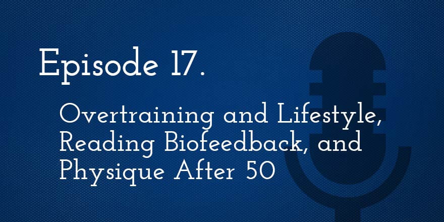 Episode 17. Overtraining and Lifestyle, Reading Biofeedback, and Physique After 50