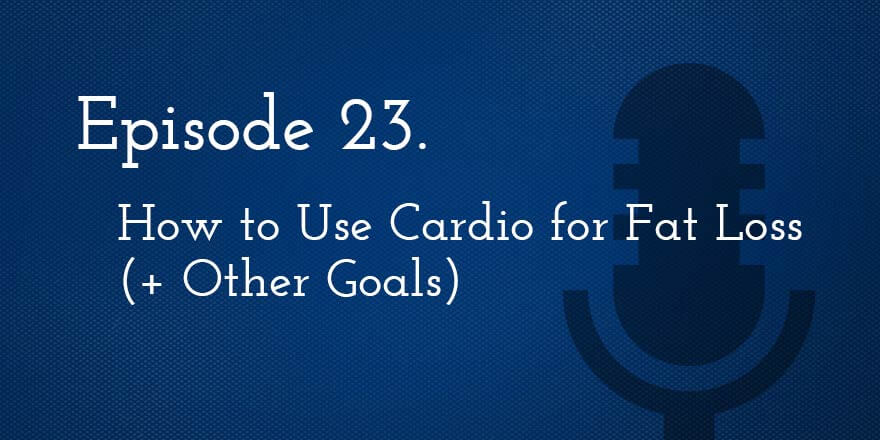 Episode 23. How to Use Cardio for Fat Loss