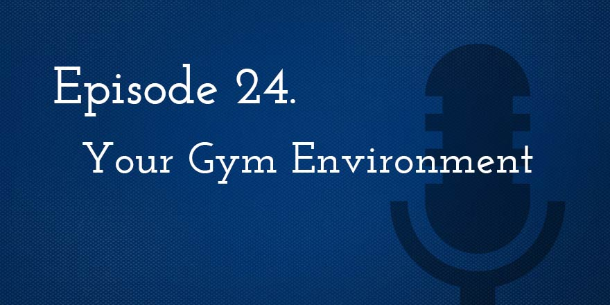 Episode 24. Your Gym Training Environment