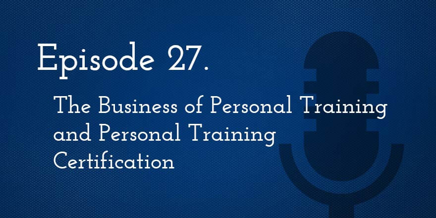 Episode 27. The Business of Personal Training and Personal Training Certification