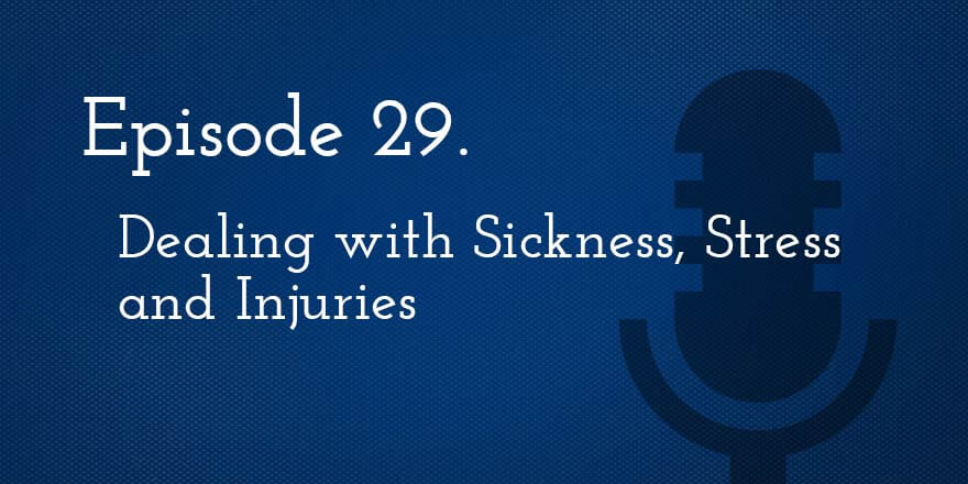 Episode 29. Dealing with Sickness, Stress, and Injuries