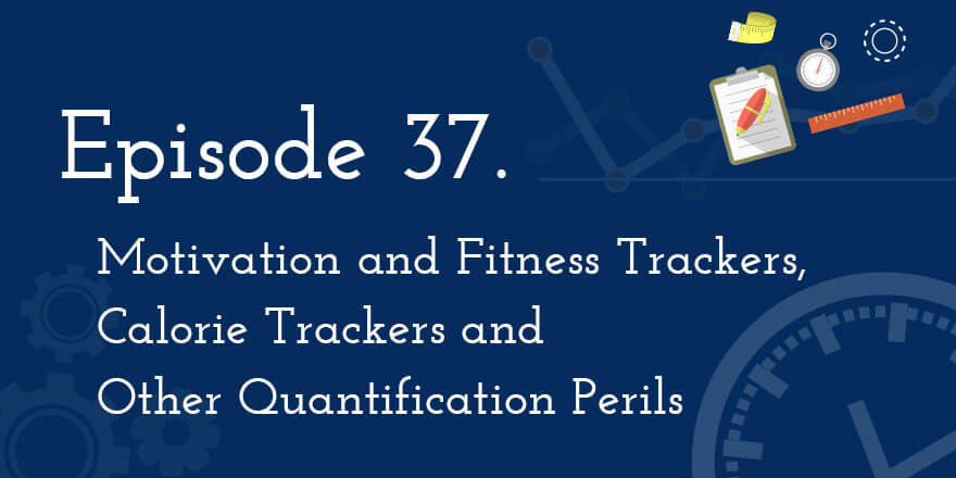 Episode 37. Motivation and Fitness Trackers, Calorie Trackers and Other Quantification Perils