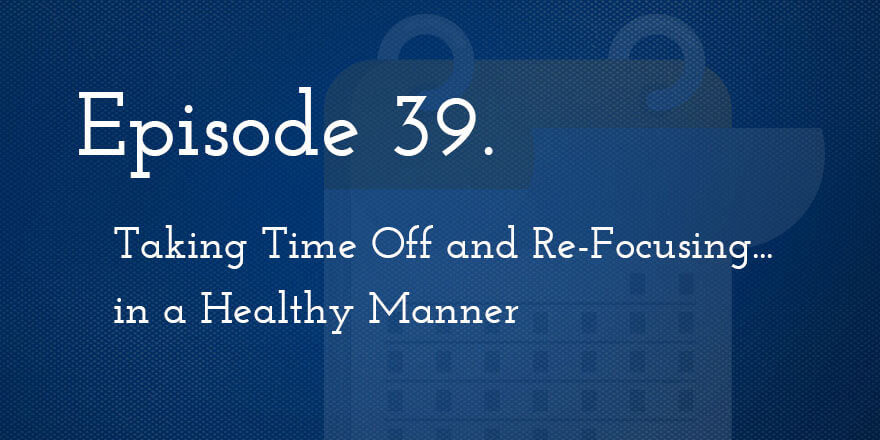 Episode 39. Taking Time Off and Re-Focusing… in a Healthy Manner