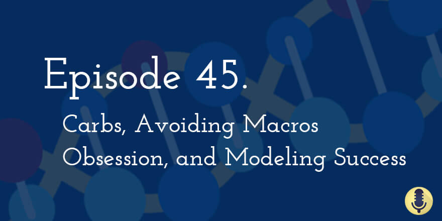 Episode 45. Carbs, Avoiding Macro Obsession, and Modeling Success