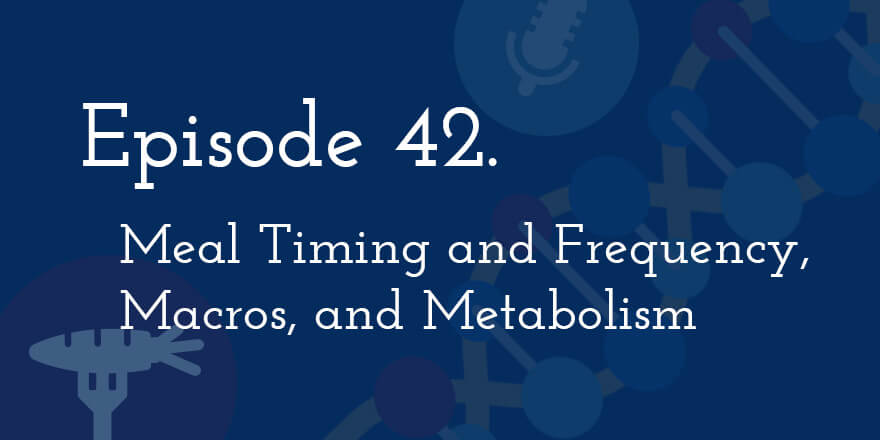 Episode 42. Meal Timing and Frequency, Macros, and Metabolism