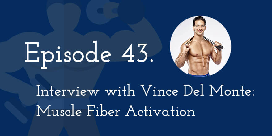 Episode 43. Interview with Vince Del Monte: Muscle Fiber Activation
