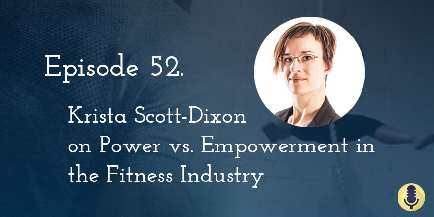 Episode 52. Krista Scott Dixon on Power vs. Empowerment in the Fitness Industry