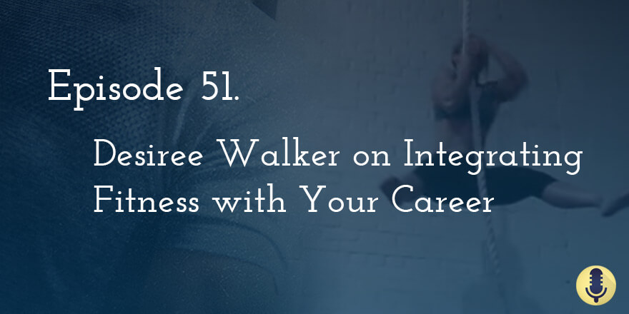 Episode 51. Desiree Walker on Integrating Fitness with Your Career