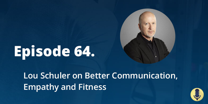 Episode 64. Lou Schuler on Better Communication, Empathy and Fitness