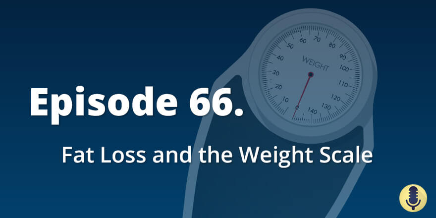 Episode 66. Fat Loss and the Weight Scale