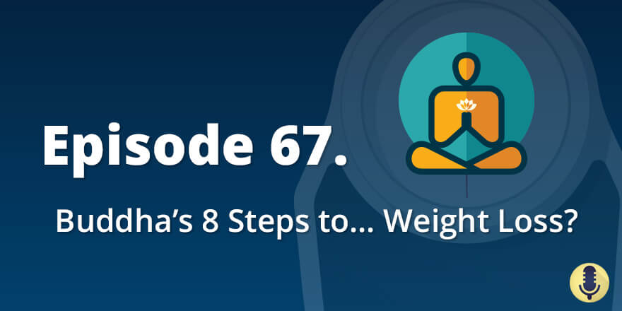 Episode 67. Buddha's Eight Steps to… Weight Loss?