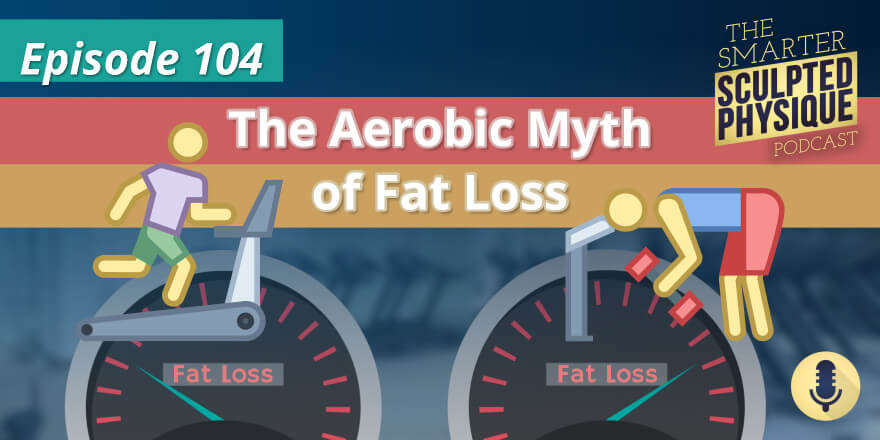 Episode 104. The Aerobic Myth of Fat Loss