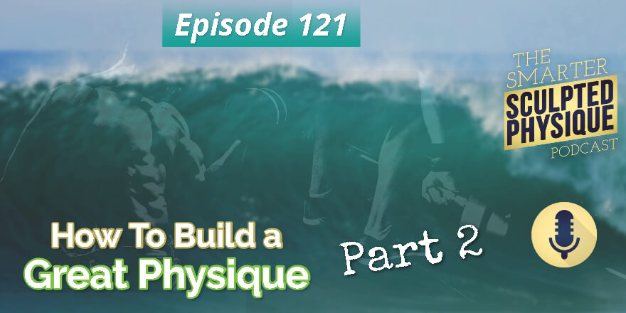 Episode 121. How to Build a Great Physique, Part 2