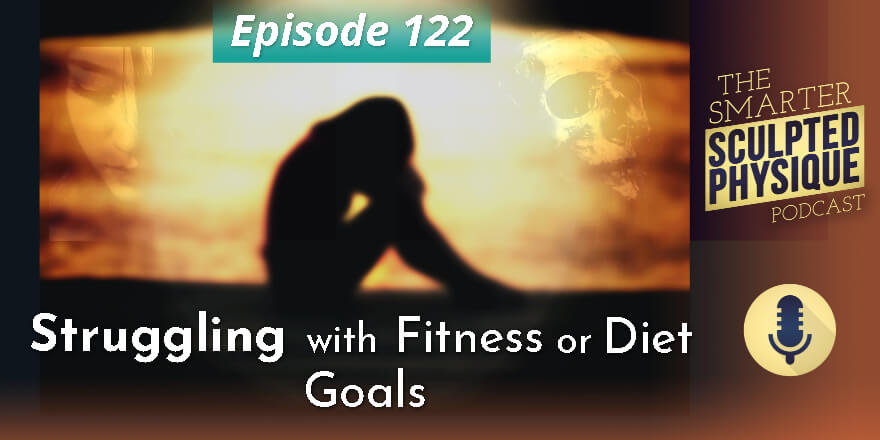 Episode 122. Struggling with Fitness or Diet Goals